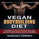 Vegan Bodybuilding Diet: Includes 50 Vegan Recipes That Will Help You Build Muscle and Feel Healthier Audiobook by Mariana Correa Narrated by Kyle Pruzina