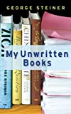 My Unwritten Books (0297853309) by Steiner, George