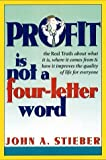 img - for Profit Is Not a Four-Letter Word: The real truth about what it is * where it comes from * how it improves the quality of life for everyone by John A. Stieber (1998-04-08) book / textbook / text book