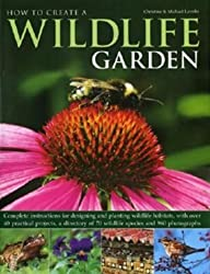 How to Create a Wildlife Garden: Complete Instructions for Designing and Planting Wildlife Habitats, with Over 40 Practical Projects, a Directory of 70 Wildlife Species and 800 Photographs