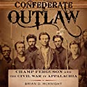 Confederate Outlaw: Champ Ferguson and the Civil War in Appalachia: Conflicting Worlds: New Dimensions of the American Civil War (       UNABRIDGED) by Brian D. Mcknight Narrated by Alex L. Vincent