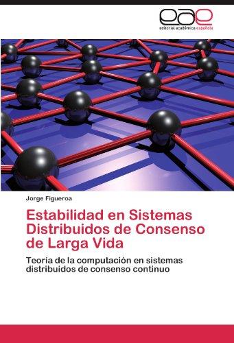 Estabilidad en Sistemas Distribuidos de Consenso de Larga Vida: Teoria de la computacion en sistemas distribuidos de consenso continuo  [Figueroa, Jorge] (Tapa Blanda)