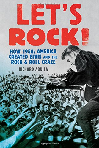 Let's Rock!: How 1950s America Created Elvis and the Rock and Roll Craze