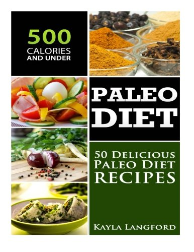 Paleo Diet: 50 Delicious Paleo Diet Recipes 500 Calories and Under by Kayla Langford