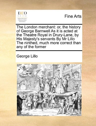 The London merchant: or, the history of George Barnwell As it is acted at the Theatre Royal in Drury-Lane, by His Majesty's servants By Mr Lillo The ninthed, much more correct than any of the former