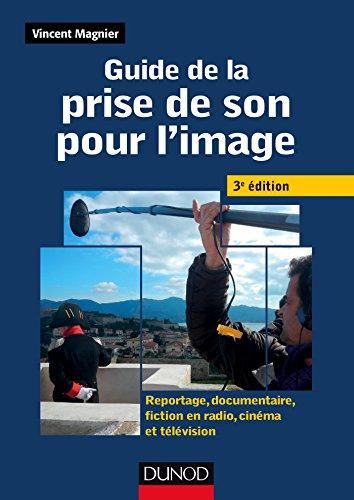 Guide de la prise de son pour l'image -3e ed - Reportage, documentaire, fiction en radio et télé : Reportage, documentaire, fiction en radio, cinéma et télévision (Audio-Photo-Vidéo)