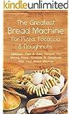 The Greatest Bread Machine For Pizza, Focaccia & Doughnuts: Delicious, Fast & Easy Recipes For Making Pizza, Focaccia & Doughnuts With Your Bread Machine