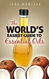 The Worlds Easiest Guide To Essential Oils: Includes 10 Professional Essential Oil Recipes!