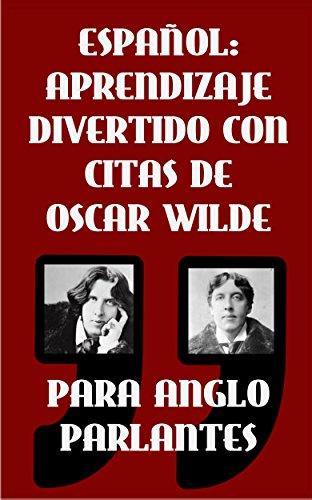 ESPAÑOL: APRENDIZAJE DIVERTIDO CON CITAS DE OSCAR WILDE PARA ANGLO PARLANTES: Aprenda Español con estas citas divertidas de Oscar Wilde y su traducción frase por frase al castellano.