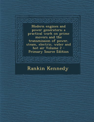 Modern Engines And Power Generators; A Practical Work On Prime Movers And The Transmission Of Power, Steam, Electric, Water And Hot Air Volume 2 - Pri