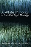 img - for A White Minority in Post-Civil Rights Mississippi by Upchurch, Thomas Adams (2005) Paperback book / textbook / text book