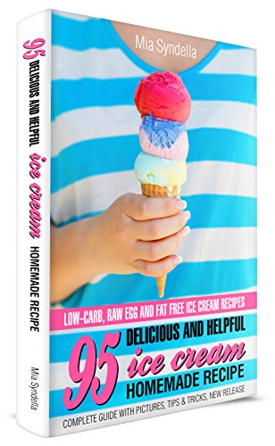95 Delicious and Helpful Ice Cream Homemade Recipes.  Low-carb, Raw Egg, and Fat-Free Ice Cream Recipe. by Mia Syndella