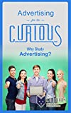 img - for Advertising for the Curious: Why Study Advertising? (For College Students - Best College Majors, College Scholarships, Educational Research, Career Choices, and Success Stories) book / textbook / text book
