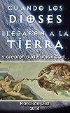 Cuando los Dioses llegaron a la Tierra y crearon a la Humanidad: El origen de los tripulantes de los OVNI. ¿Por qué son humanoides? (Spanish Edition)