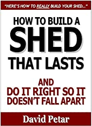 How to Build a Shed That Lasts And Do It Right So It Doesn't Fall Apart: Learn The Proven Step-By-Step Secrets You Should About How To Quickly and Easily Build Your Shed The Right Way Without Failing