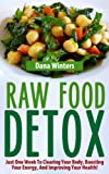 Raw Food Detox - Just One Week To Clearing Your Body, Boosting Your Energy, And Improving Your Health!