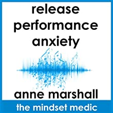 Release Performance Anxiety: A mindset meditation to beat the fear of public speaking and ease social anxiety  by Anne Marshall Narrated by Anne Marshall