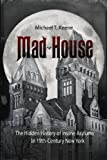 Michael T. Keene Mad House: The Hidden History of Insane Asylums in 19th-Century New York