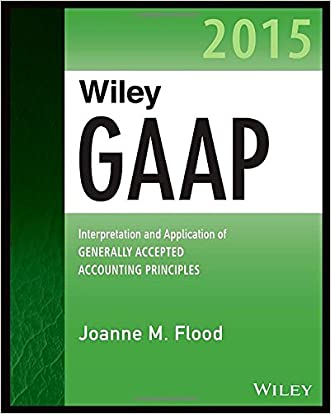Wiley GAAP 2015: Interpretation and Application of Generally Accepted Accounting Principles 2015 (Wiley Regulatory Reporting)