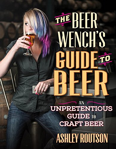 The Beer Wench's Guide to Beer: An Unpretentious Guide to Craft Beer by Ashley V. Routson