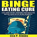 Binge Eating Cure: Overcome Food Addictions & Rid Your Life of Eating Disorders, Volume 1 Audiobook by Lisa P Simms Narrated by Collene Curran