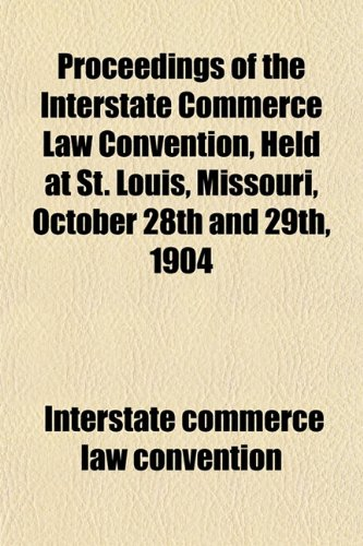 Proceedings of the Interstate Commerce Law Convention, Held at St. Louis, Missouri, October 28th and 29th, 1904