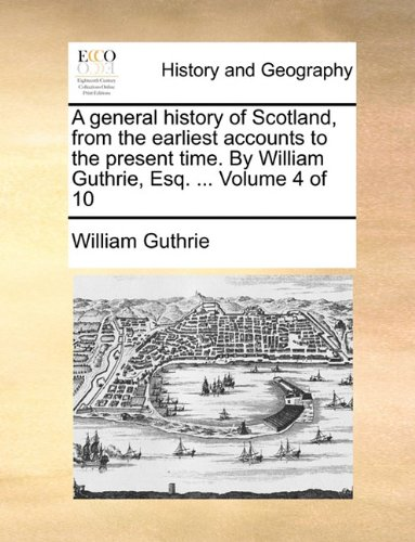 A general history of Scotland, from the earliest accounts to the present time. By William Guthrie, Esq. ...  Volume 4 of 10