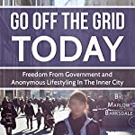 Go Off the Grid Today: Going Off the Grid, Freedom from Government, and Anonymous Lifestyling in the Inner City | Marlow Barksdale