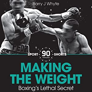 Making the Weight: Boxing's Lethal Secret: Sport Shorts | [Barry J. Whyte]