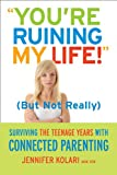 you're Ruining My Life!  (but Not Really): Surviving The Teenage Years With Connected Parenting