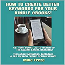 How to Create Better Keywords for Your Kindle eBooks: Tips About Metatags, Metadata, & SEO (Successful Writing Tips, Book 4) Audiobook by Mike Freze Narrated by Jonathan Kierman