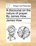 img - for A discourse on the nature of prayer. By James How, ... book / textbook / text book