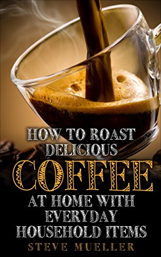 How To Roast Delicious Coffee At Home: With Everyday Household Items by Steve Mueller