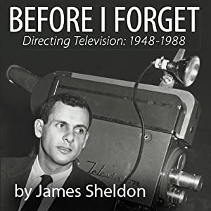 Before I Forget: Directing Television, 1948-1988 | [James Sheldon]