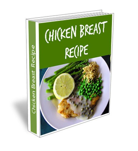 Easy Chicken Breast Recipes. Simple Marinated, Boneless, Skinless, Bone In, Stuffed, Grilled, Baked Recipe Cookbook.