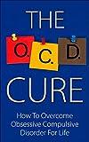 OCD Cure - How To Overcome Obsessive Compulsive Disorder For Life (OCD Treatment, Obsessive Compulsive Personality Disorder, Obsessive Compulsive Cycling Disorder, OCD Self Help, OCD Books)