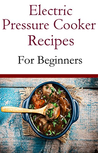 Electric Pressure Cooker Recipes For Beginners: Easy And Delicious Pressure Cooker Recipes For Beginners PDF