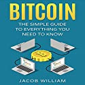 Bitcoin: The Simple Guide to Everything You Need to Know Hörbuch von Jacob William Gesprochen von: J. Alexander