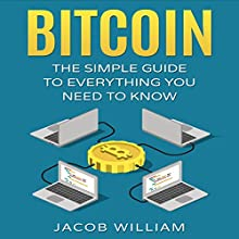 Bitcoin: The Simple Guide to Everything You Need to Know Audiobook by Jacob William Narrated by J. Alexander