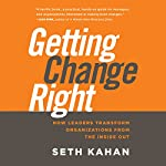 Getting Change Right: How Leaders Transform Organizations from the Inside Out | Seth Kahan