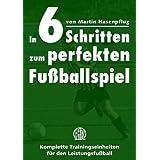 """In 6 Schritten zum perfekten Fu�ballspiel: Komplette Trainingseinheiten f�r den Leistungsfu�ballvon """"Martin Hasenpflug"""""""
