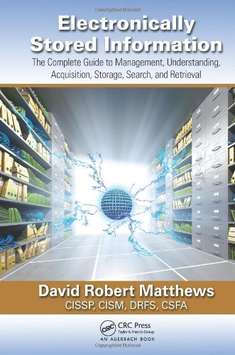 Electronically Stored Information: The Complete Guide to Management,  Understanding, Acquisition, Storage, Search, and Retrieval