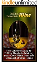 Making Homemade Wine: The Ultimate Easy-to-Follow Guide to Making your Own Quality Wine from the Comfort of your Home (English Edition)