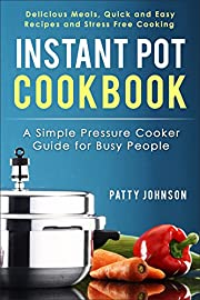 Instant Pot Cookbook: A Simple Pressure Cooker Guide for Busy People - Delicious Meals, Quick and Easy Recipes & Stress Free Cooking
