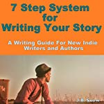 7 Step System for Writing Your Story: A Writing Guide for New Indie Authors and Writers | J. B. Snow