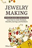 Jewelry Making: Jewelry Making Crush Course: Learn how to create Pendants, Bracelets, Earrings, and Necklaces (Jewelry Making Books, Jewelry Making for Dummies, Jewelry Making Tools)