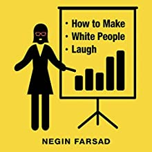 How to Make White People Laugh Audiobook by Negin Farsad Narrated by Negin Farsad