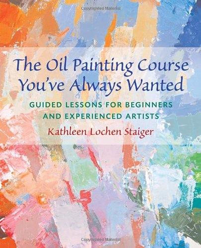 The Oil Painting Course You've Always Wanted: Guided Lessons for Beginners & Experienced Artists: Guided Lessons for Beginners and Experienced Artists