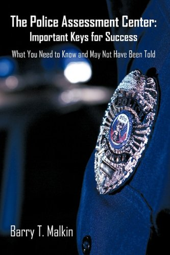 The Police Assessment Center: Important Keys for Success: What You Need to Know and May Not Have Been Told