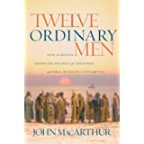 Twelve Ordinary Men: How the Master Shaped His Disciples for Greatness, and What He Wants to Do with You ~ John MacArthur